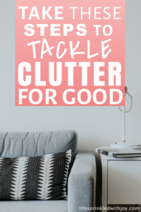 take these steps to tackle clutter for good #organizing #homeorganization #decluttering #declutter #organizinghacks #cleaning #cleaningtips #clutterfreehome #organizationtips #smallspaceorganization #homeideas #busymomtips #homedecor #productivityhacks